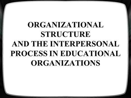 ORGANIZATIONAL STRUCTURE AND THE INTERPERSONAL PROCESS IN EDUCATIONAL ORGANIZATIONS.