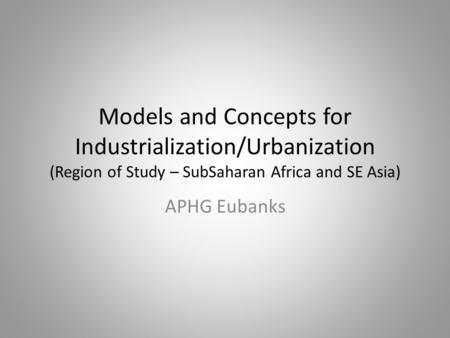 Models and Concepts for Industrialization/Urbanization (Region of Study – SubSaharan Africa and SE Asia) APHG Eubanks.