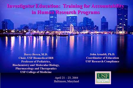 1 April 21 – 23, 2004 Baltimore, Maryland John Arnaldi, Ph.D. Coordinator of Education USF Research Compliance Barry Bercu, M.D. Chair, USF Biomedical.