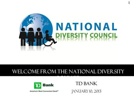 Welcome from the National Diversity Council TD Bank January 10, 2013 1.