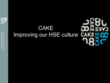 CAKE Improving our HSE culture. Why? We can't produce our own HSE culture on other's tools CAKE is our programme – our tool You create our HSE culture.