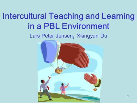 1 Intercultural Teaching and Learning in a PBL Environment Lars Peter Jensen, Xiangyun Du.