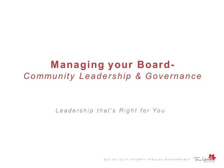 ENDING YOUTH POVERTY THROUGH EMPOWERMENT Managing your Board- Community Leadership & Governance Leadership that's Right for You.