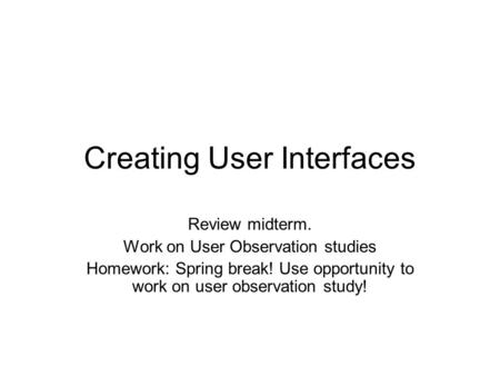 Creating User Interfaces Review midterm. Work on User Observation studies Homework: Spring break! Use opportunity to work on user observation study!