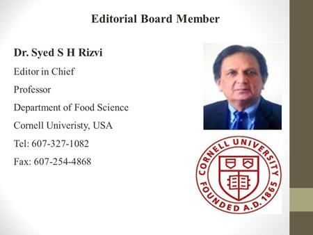 Dr. Syed S H Rizvi Editor in Chief Professor Department of Food Science Cornell Univeristy, USA Tel: 607-327-1082 Fax: 607-254-4868 Editorial Board Member.