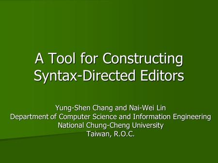 A Tool for Constructing Syntax-Directed Editors Yung-Shen Chang and Nai-Wei Lin Department of Computer Science and Information Engineering National Chung-Cheng.