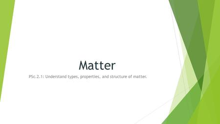 Matter PSc.2.1: Understand types, properties, and structure of matter.