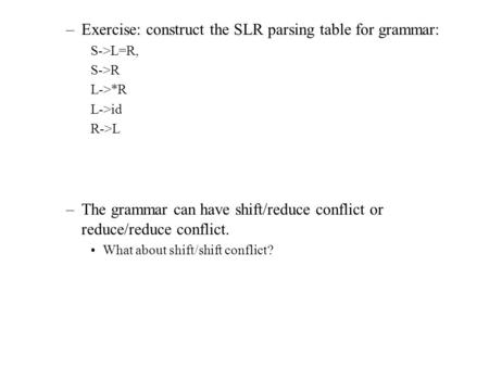 –Exercise: construct the SLR parsing table for grammar: S->L=R, S->R L->*R L->id R->L –The grammar can have shift/reduce conflict or reduce/reduce conflict.