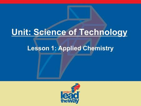 Unit: Science of Technology Lesson 1: Applied Chemistry.
