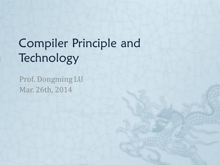Compiler Principle and Technology Prof. Dongming LU Mar. 26th, 2014.