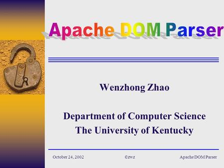 Apache DOM Parser©zwzOctober 24, 2002 Wenzhong Zhao Department of Computer Science The University of Kentucky.