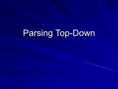 Parsing Top-Down. 2 Top-Down parsers The top-down parser must start at the root of the tree and determine, from the token stream, how to grow the parse.