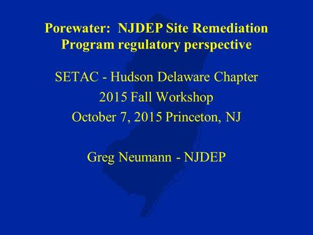 Porewater: NJDEP Site Remediation Program regulatory perspective SETAC - Hudson Delaware Chapter 2015 Fall Workshop October 7, 2015 Princeton, NJ Greg.