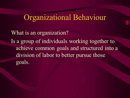 Organizational Behaviour What is an organization? Is a group of individuals working together to achieve common goals and structured into a division of.