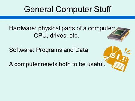 General Computer Stuff Hardware: physical parts of a computer: CPU, drives, etc. Software: Programs and Data A computer needs both to be useful.