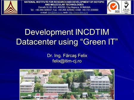 "Development INCDTIM Datacenter using ""Green IT"" Dr. Ing. Fărcaş Felix NATIONAL INSTITUTE FOR RESEARCH AND DEVELOPMENT OF ISOTOPIC AND."