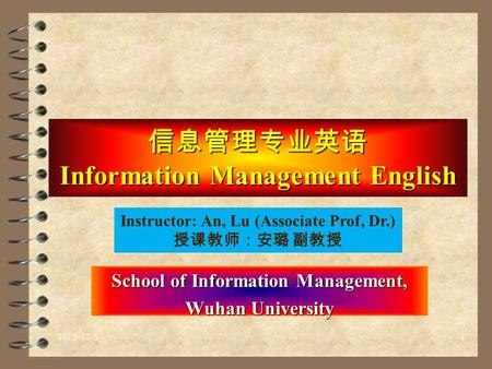 信息管理专业英语 Information Management English School of Information Management, Wuhan University Instructor: An, Lu (Associate Prof, Dr.) 授课教师:安璐 副教授 2015-12-51.