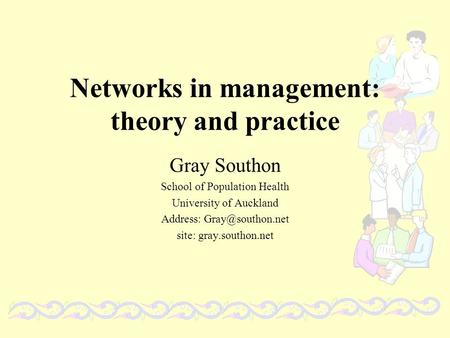 Networks in management: theory and practice Gray Southon School of Population Health University of Auckland Address: site: gray.southon.net.