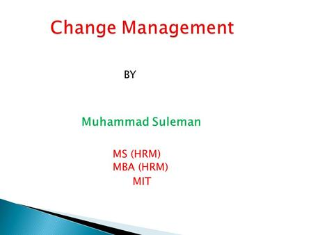 BY Muhammad Suleman MS (HRM) MBA (HRM) MIT. CHAPTER # 1 BASICS OF Change Management ( THEORIES AND THOUGHTS)