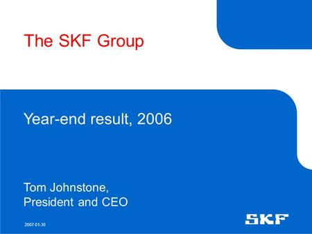 2007-01-30 The SKF Group Year-end result, 2006 Tom Johnstone, President and CEO.