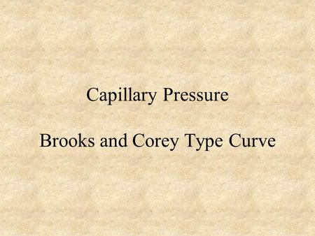 "Capillary Pressure Brooks and Corey Type Curve. Review: S w * Power Law Model Power Law Model (log-log straight line) –""Best fit"" of any data set with."
