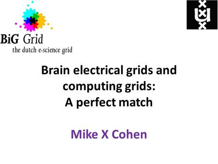 Brain electrical grids and computing grids: A perfect match Mike X Cohen.