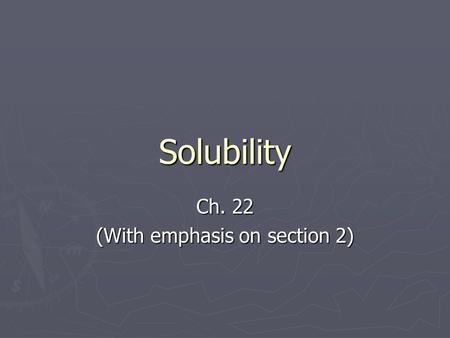 Solubility Ch. 22 (With emphasis on section 2). What is a solution? ► A mixture that has the same composition, color, density, and even taste throughout.