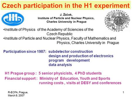 R-ECFA, Prague, March 9, 2007 1 Czech participation in the H1 experiment J. Žáček, Institute of Particle and Nuclear Physics, Charles University in Prague.