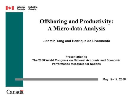Offshoring and Productivity: A Micro-data Analysis Jianmin Tang and Henrique do Livramento Presentation to The 2008 World Congress on National Accounts.