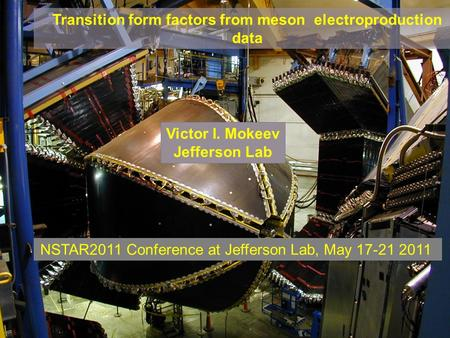 V.I.Mokeev NSTAR2011, May 17 –20, 2011, Jefferson Lab, Newport News, VA Transition form factors from meson electroproduction data Victor I. Mokeev Jefferson.