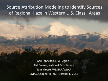 Source Attribution Modeling to Identify Sources of Regional Haze in Western U.S. Class I Areas Gail Tonnesen, EPA Region 8 Pat Brewer, National Park Service.