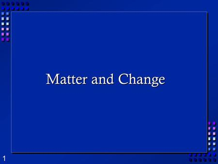 1 Matter and Change. 2 What is Matter?  Matter is anything that takes up space and has mass.  Mass is the amount of matter in an object.