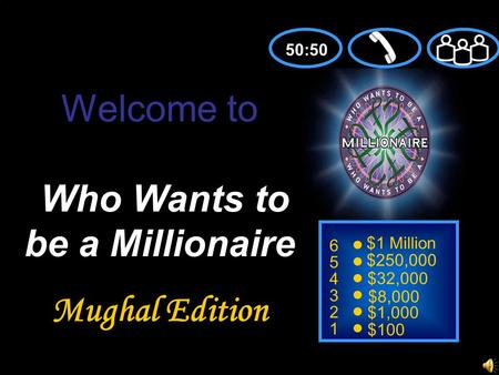 6 5 4 3 2 1 $1 Million $250,000 $32,000 $8,000 $1,000 $100 Welcome to Who Wants to be a Millionaire Mughal Edition 50:50.