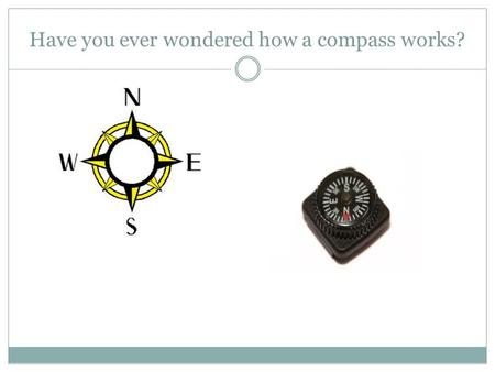 Have you ever wondered how a compass works? Compasses How many of you have used a compass before? Can you explain how it works?
