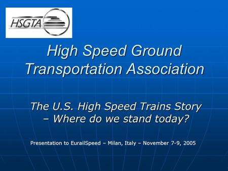 High Speed Ground Transportation Association The U.S. High Speed Trains Story – Where do we stand today? Presentation to EurailSpeed – Milan, Italy – November.