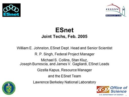 1 ESnet Joint Techs, Feb. 2005 William E. Johnston, ESnet Dept. Head and Senior Scientist R. P. Singh, Federal Project Manager Michael S. Collins, Stan.