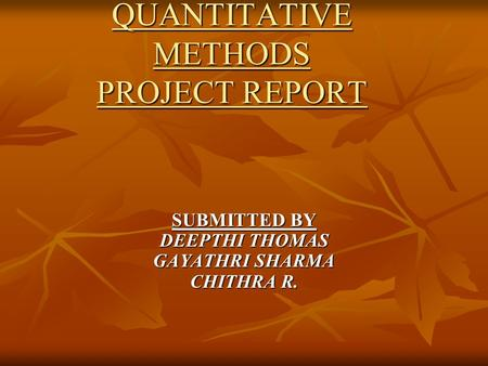 QUANTITATIVE METHODS PROJECT REPORT SUBMITTED BY DEEPTHI THOMAS GAYATHRI SHARMA CHITHRA R.