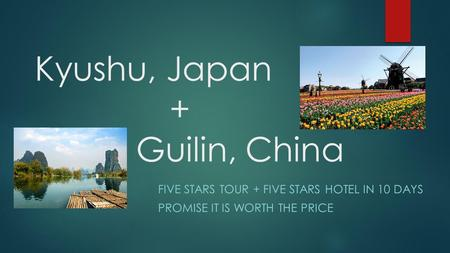 Kyushu, Japan + Guilin, China FIVE STARS TOUR + FIVE STARS HOTEL IN 10 DAYS PROMISE IT IS WORTH THE PRICE.