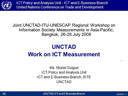 UNCTAD ICT and E-Business Branch 12/5/2015 / 1 ICT Policy and Analysis Unit - ICT and E-Business Branch United Nations Conference on Trade and Development.