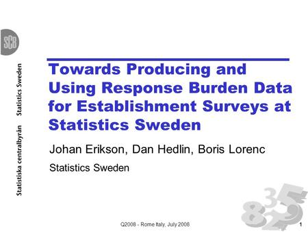 Q2008 - Rome Italy, July 20081 Towards Producing and Using Response Burden Data for Establishment Surveys at Statistics Sweden Johan Erikson, Dan Hedlin,
