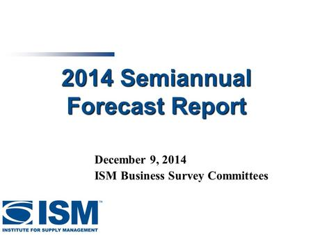 1 2014 Semiannual Forecast Report December 9, 2014 ISM Business Survey Committees.