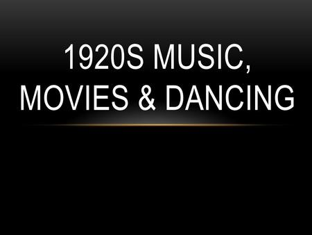 1920S MUSIC, MOVIES & DANCING. MUSIC The music of the day was Jazz, which had moved north from the southern states. The most popular musicians of the.