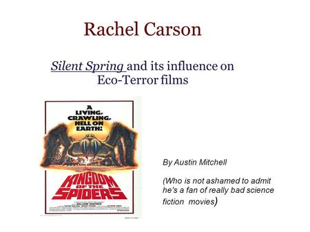 Rachel Carson Silent Spring and its influence on Eco-Terror films By Austin Mitchell (Who is not ashamed to admit he's a fan of really bad science fiction.