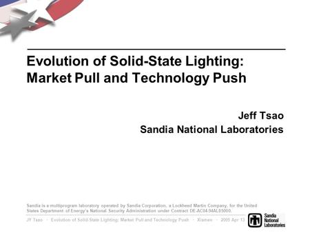 JY Tsao ∙ Evolution of Solid-State Lighting: Market Pull and Technology Push ∙ Xiamen ∙ 2005 Apr 13 Evolution of Solid-State Lighting: Market Pull and.