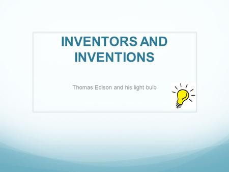 INVENTORS AND INVENTIONS Thomas Edison and his light bulb.