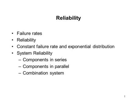 1 Reliability Failure rates Reliability Constant failure rate and exponential distribution System Reliability –Components in series –Components in parallel.