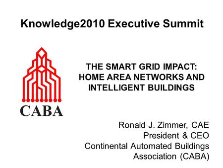 Knowledge2010 Executive Summit THE SMART GRID IMPACT: HOME AREA NETWORKS AND INTELLIGENT BUILDINGS Ronald J. Zimmer, CAE President & CEO Continental Automated.