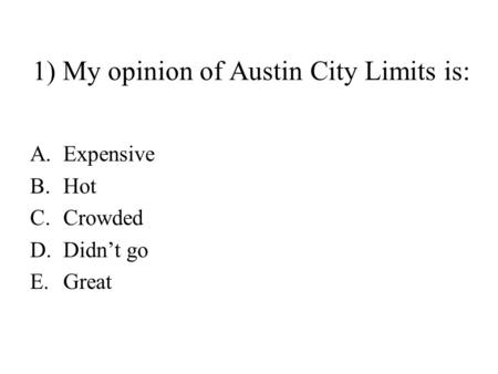 1) My opinion of Austin City Limits is: A.Expensive B.Hot C.Crowded D.Didn't go E.Great.