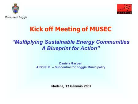 "Comune di Foggia Kick off Meeting of MUSEC ""Multiplying Sustainable Energy Communities A Blueprint for Action"" Daniela Gasperi A.FO.RI.S. – Subcontractor."