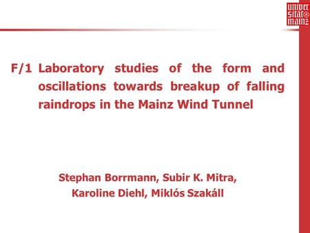 F/1 Laboratory studies of the form and oscillations towards breakup of falling raindrops in the Mainz Wind Tunnel Stephan Borrmann, Subir K. Mitra, Karoline.